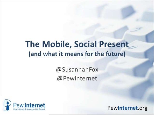 The Mobile, Social Present(and what it means for the future)         @SusannahFox         @PewInternet                    ...