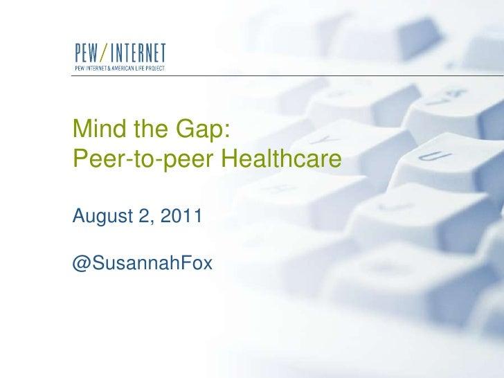 Mind the Gap:Peer-to-peer HealthcareAugust 2, 2011@SusannahFox<br />