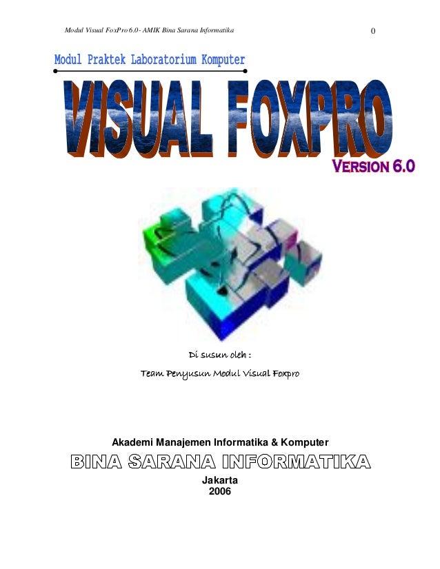 Modul Visual FoxPro 6.0- AMIK Bina Sarana Informatika 0 Di susun oleh :Di susun oleh :Di susun oleh :Di susun oleh : Team ...