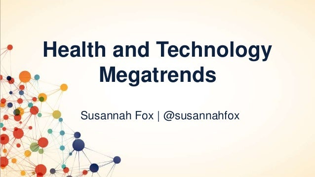Health and Technology Megatrends Susannah Fox | @susannahfox