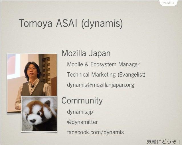 Tomoya ASAI (dynamis) Mozilla Japan Mobile & Ecosystem Manager Technical Marketing (Evangelist) dynamis mozilla-japan.org ...