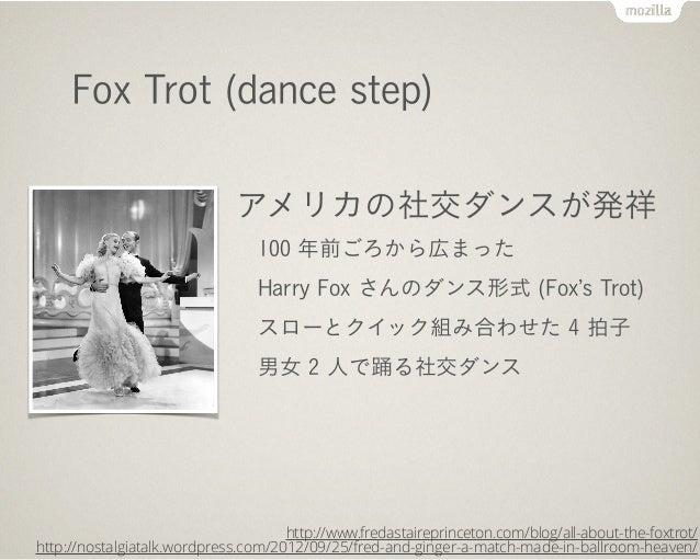 Fox Trot (dance step) アメリカの社交ダンスが発祥 100 年前ごろから広まった Harry Fox さんのダンス形式 (Fox s Trot) スローとクイック組み合わせた 4 拍子 男女 2 人で踊る社交ダンス http...