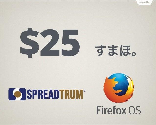 Firefox OS Flame 主な仕様: Display: 4.5 inch FWVGA CPU: MSM8210 Dual 1.2 GHz (Cortex-A7, Adreno 302) RAM: 256 MB ~ 1GB ROM...
