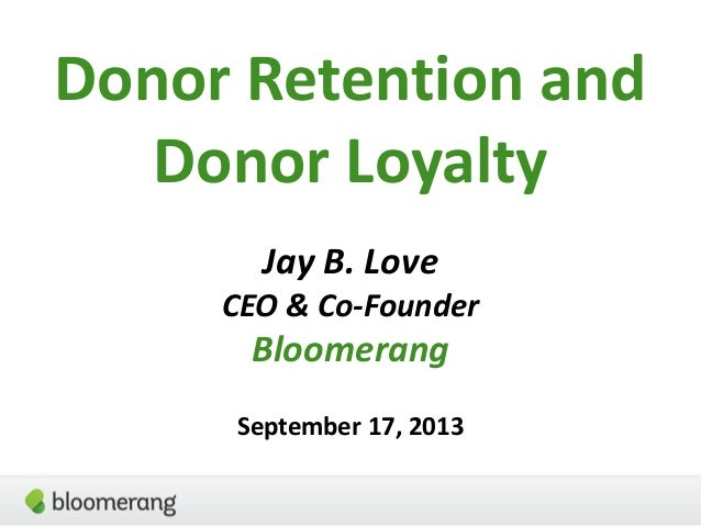 Donor Retention and Donor Loyalty Jay B. Love CEO & Co-Founder Bloomerang September 17, 2013