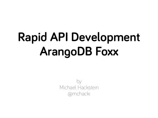by Michael Hackstein @mchacki Rapid API Development ArangoDB Foxx