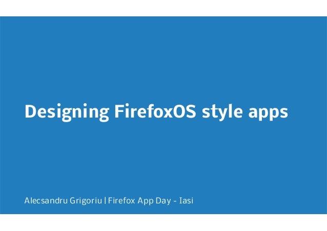 Designing FirefoxOS style appsAlecsandru Grigoriu   Firefox App Day - Iasi