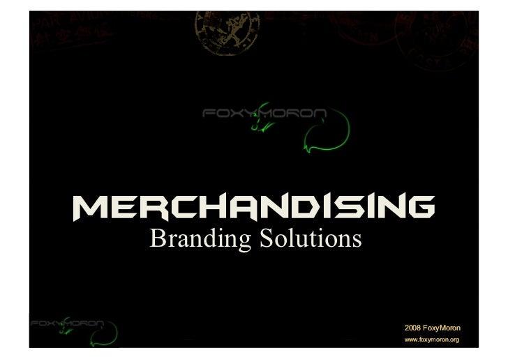 Merchandising   Branding Solutions                          2008 FoxyMoron                        www.foxymoron.org