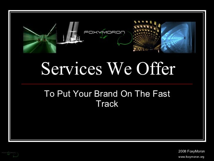 Services We Offer To Put Your Brand On The Fast Track 2008 FoxyMoron www.foxymoron.org