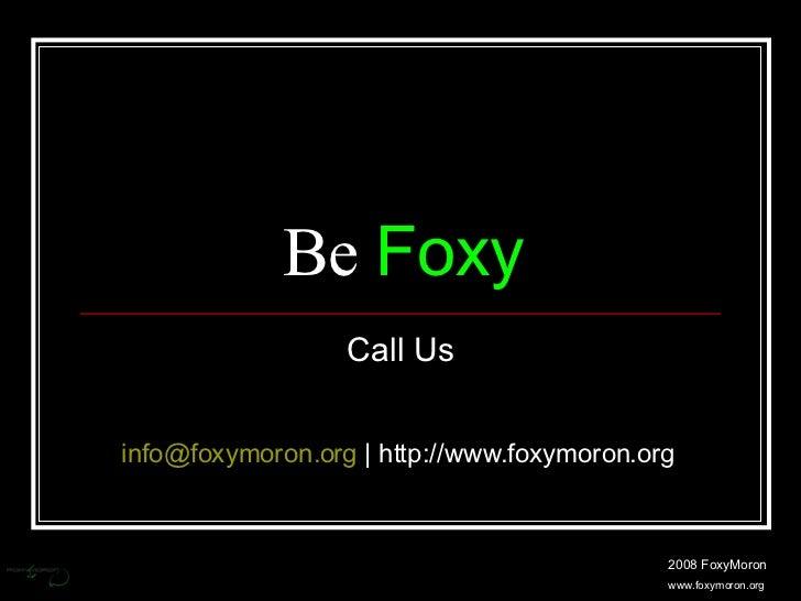 Be  Foxy Call Us 2008 FoxyMoron www.foxymoron.org [email_address]  | http://www.foxymoron.org
