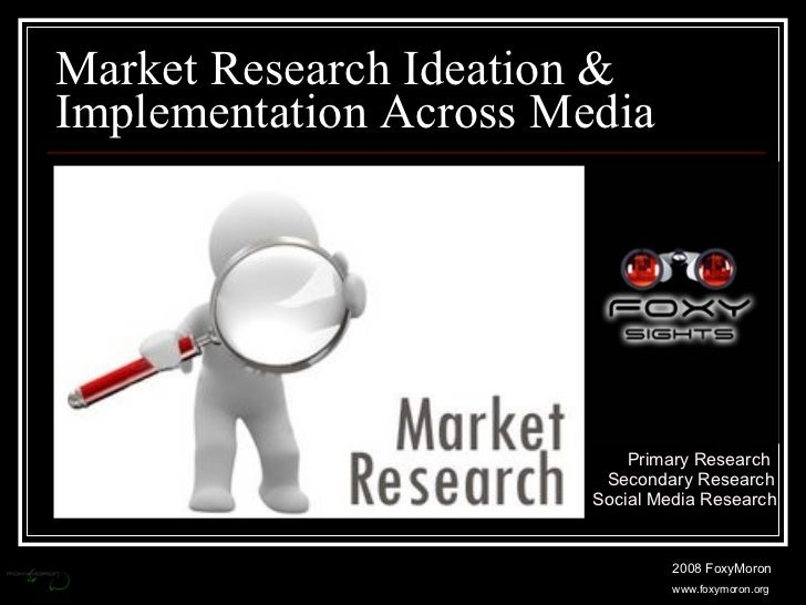Market Research Ideation & Implementation Across Media Primary Research Secondary Research Social Media Research 2008 Foxy...