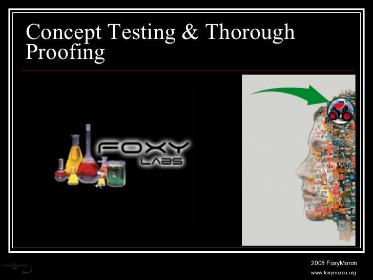 Concept Testing & Thorough Proofing 2008 FoxyMoron www.foxymoron.org