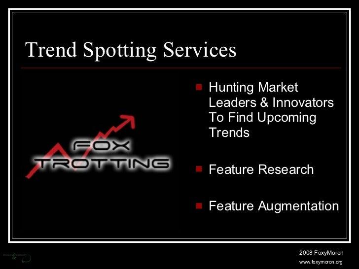Trend Spotting Services <ul><li>Hunting Market Leaders & Innovators To Find Upcoming Trends </li></ul><ul><li>Feature Rese...
