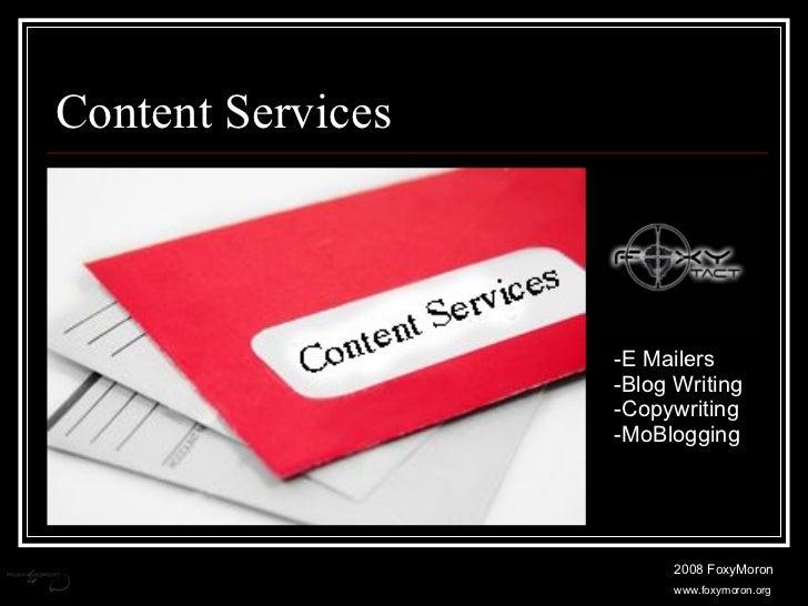 Content Services <ul><li>E Mailers </li></ul><ul><li>Blog Writing </li></ul><ul><li>Copywriting </li></ul><ul><li>MoBloggi...