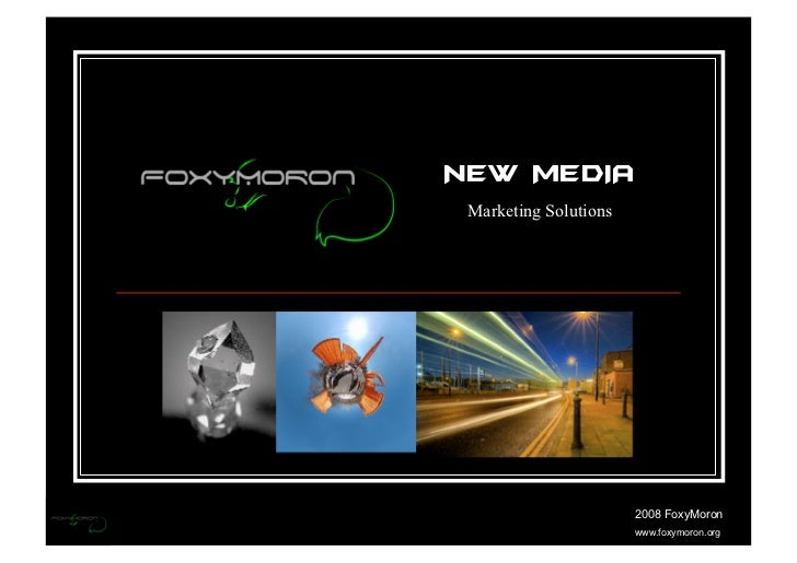 NEW MEDIA  Marketing Solutions                            2008 FoxyMoron                        www.foxymoron.org