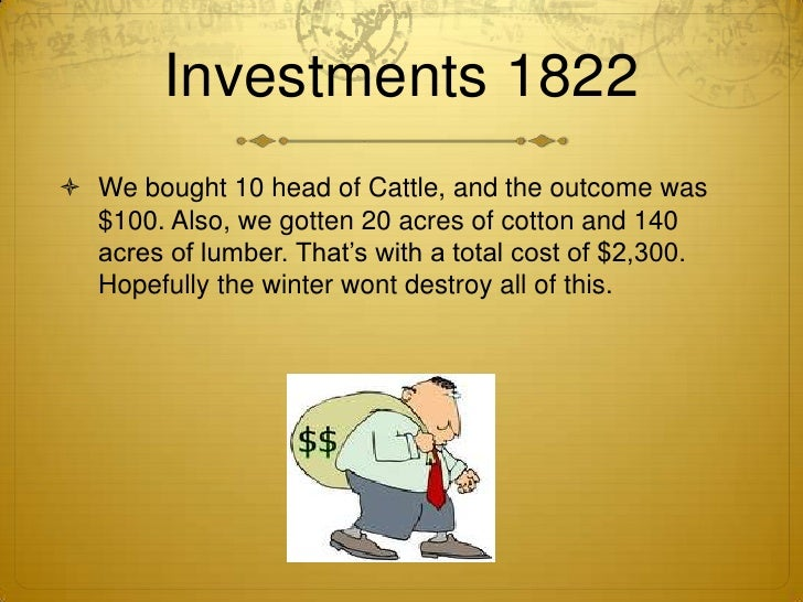 Investments 1822<br />We bought 10 head of Cattle, and the outcome was $100. Also, we gotten 20 acres of cotton and 140 ac...