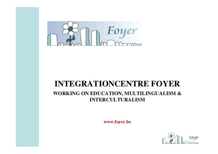 INTEGRATIONCENTRE FOYERWORKING ON EDUCATION, MULTILINGUALISM &           INTERCULTURALISM               www.foyer.be