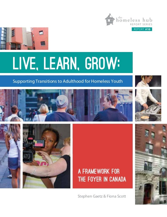 #10  Live, learn, grow: Supporting Transitions to Adulthood for Homeless Youth  A FRAMEWORK FOR THE FOYER IN CANADA Stephe...