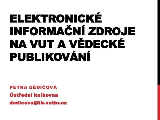 ELEKTRONICKÉ INFORMAČNÍ ZDROJE NA VUT A VĚDECKÉ PUBLIKOVÁNÍ PETRA DĚDIČOVÁ Ústřední knihovna dedicova@lib.vutbr.cz