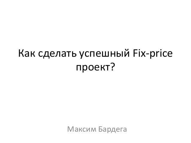 Как сделать успешный Fix-price проект? Максим Бардега
