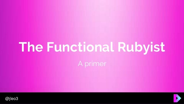 @jleo3 The Functional Rubyist A primer