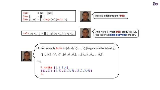 𝑖𝑛𝑖𝑡𝑠 𝑥0, 𝑥1, 𝑥2 = [[ ], 𝑥0 , 𝑥0, 𝑥1 , 𝑥0, 𝑥1, 𝑥2 ] 𝑖𝑛𝑖𝑡𝑠 ∷ α → α 𝑖𝑛𝑖𝑡𝑠 = [ ] 𝑖𝑛𝑖𝑡𝑠 𝑥: 𝑥𝑠 = ∶ 𝑚𝑎𝑝 𝑥: (𝑖𝑛𝑖𝑡𝑠 𝑥𝑠) Here is a ...