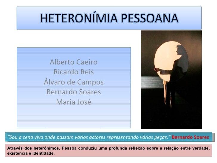 """Alberto Caeiro Ricardo Reis Álvaro de Campos Bernardo Soares Maria José """" Sou a cena viva onde passam vários actores repre..."""