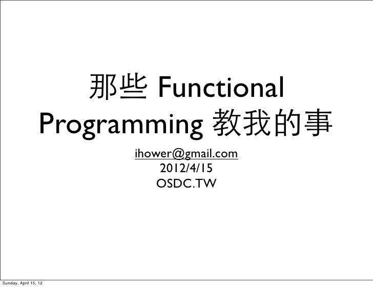 那些 Functional                  Programming 教我的事                       ihower@gmail.com                           2012/4/15...