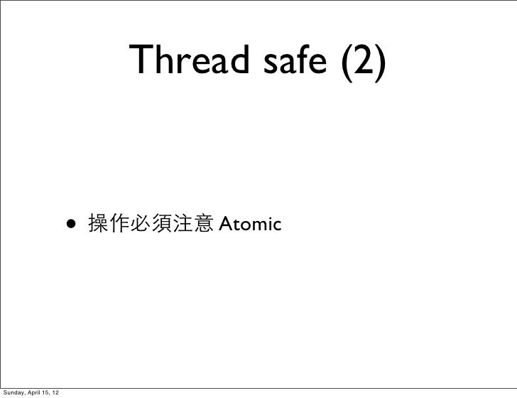 Thread safe (2)                       • 操作必須注意 AtomicSunday, April 15, 12