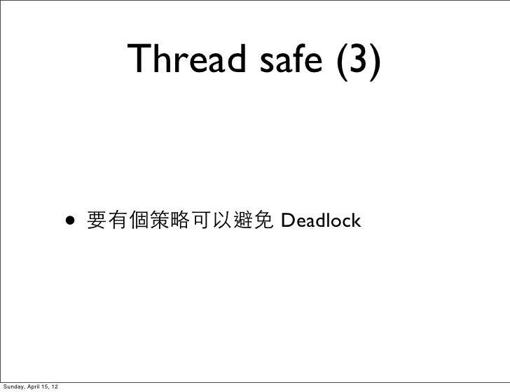 Thread safe (3)                       • 要有個策略可以避免 DeadlockSunday, April 15, 12