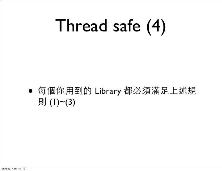Thread safe (4)                       • 每個你用到的 Library 都必須滿足上述規                        則 (1)~(3)Sunday, April 15, 12