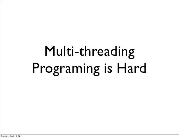 Multi-threading                       Programing is HardSunday, April 15, 12