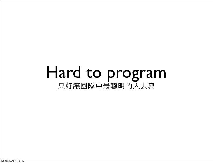 Hard to program                        只好讓團隊中最聰明的人去寫Sunday, April 15, 12