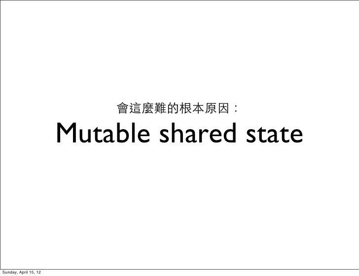 會這麼難的根本原因:                       Mutable shared stateSunday, April 15, 12