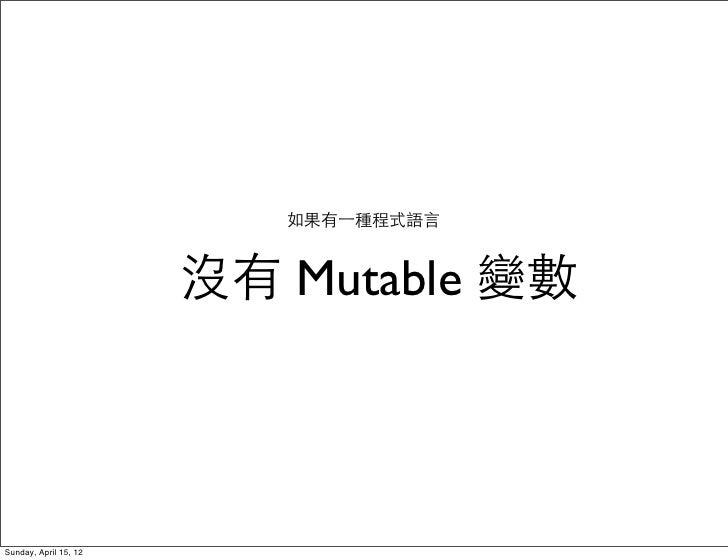 如果有⼀一種程式語言                       沒有 Mutable 變數Sunday, April 15, 12