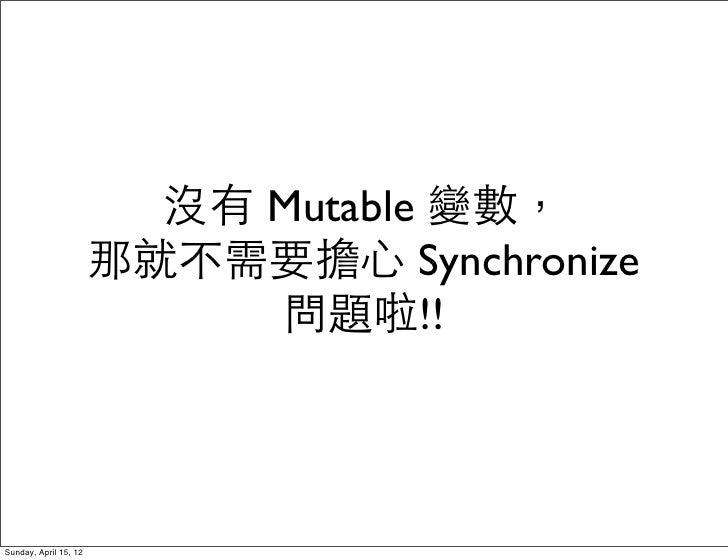 沒有 Mutable 變數,                       那就不需要擔心 Synchronize                            問題啦!!Sunday, April 15, 12
