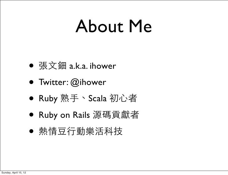 About Me                       • 張文鈿 a.k.a. ihower                       • Twitter: @ihower                       • Ruby 熟...