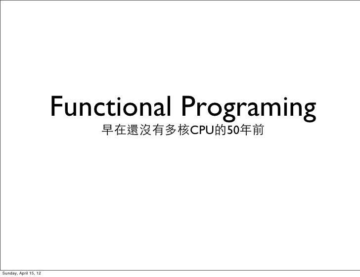 Functional Programing                           早在還沒有多核CPU的50年前Sunday, April 15, 12