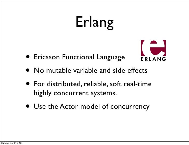 Erlang                       • Ericsson Functional Language                       • No mutable variable and side effects  ...