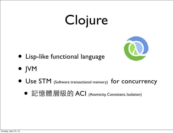 Clojure                  • Lisp-like functional language                  • JVM                  • Use STM   (Software tra...