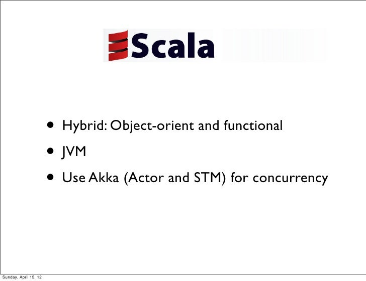 • Hybrid: Object-orient and functional                       • JVM                       • Use Akka (Actor and STM) for co...