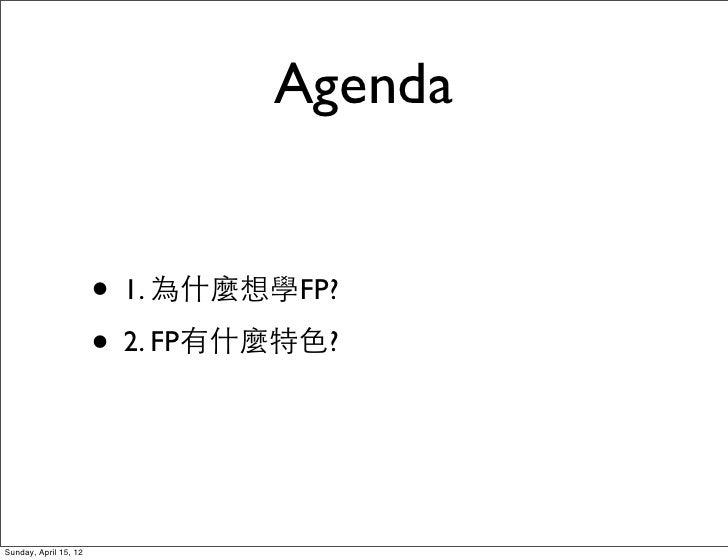 Agenda                       • 1. 為什麼想學FP?                       • 2. FP有什麼特色?Sunday, April 15, 12