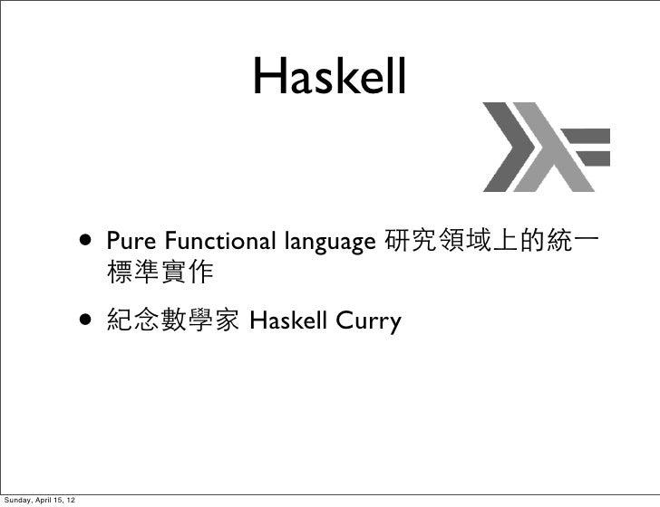 Haskell                       • Pure Functional language 研究領域上的統⼀一                        標準實作                       • 紀念數...