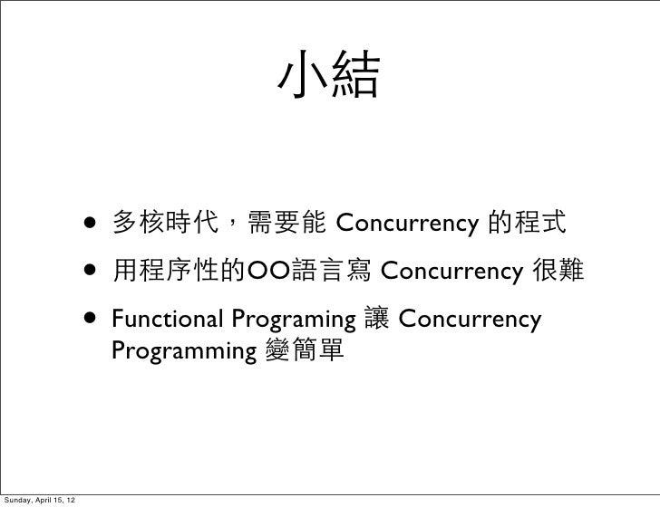 小結                       • 多核時代,需要能 Concurrency 的程式                       • 用程序性的OO語言寫 Concurrency 很難                     ...