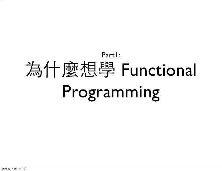 Part1:                   為什麼想學 Functional                     ProgrammingSunday, April 15, 12