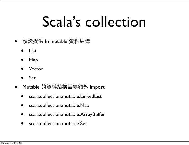 Scala's collection            •          預設提供 Immutable 資料結構                   •    List                   •    Map       ...