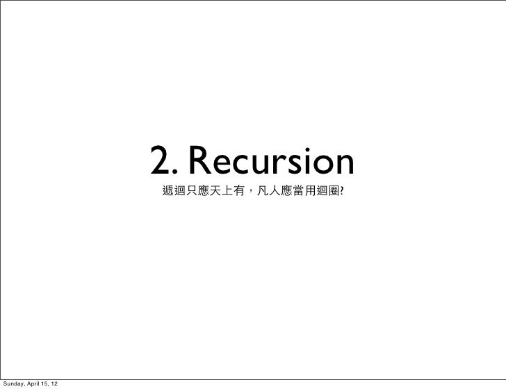 2. Recursion                       遞迴只應天上有,凡人應當用迴圈?Sunday, April 15, 12