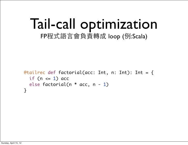 Tail-call optimization                             FP程式語言會負責轉成 loop (例:Scala)                       @tailrec def factorial...