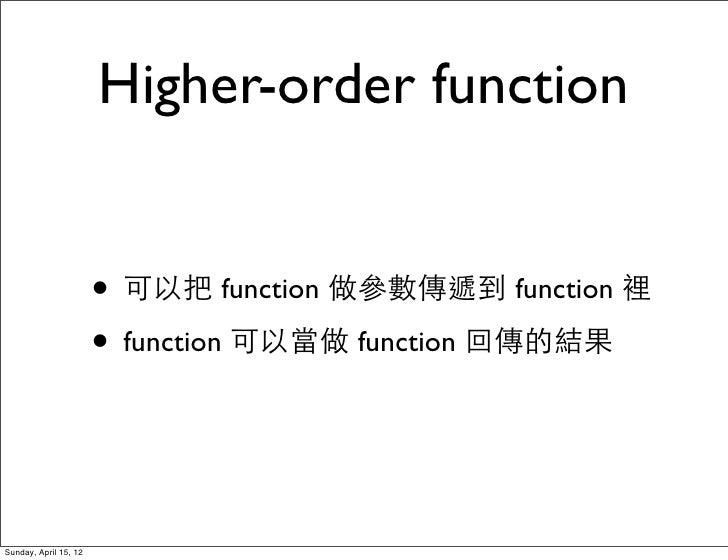 Higher-order function                       • 可以把 function 做參數傳遞到 function 裡                       • function 可以當做 functio...