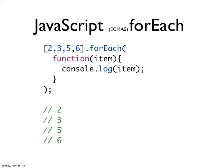JavaScript     (ECMA5)   forEach                        [2,3,5,6].forEach(                           function(item){      ...