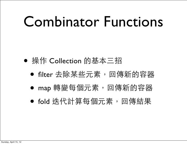 Combinator Functions                       • 操作 Collection 的基本三招                        • filter 去除某些元素,回傳新的容器             ...